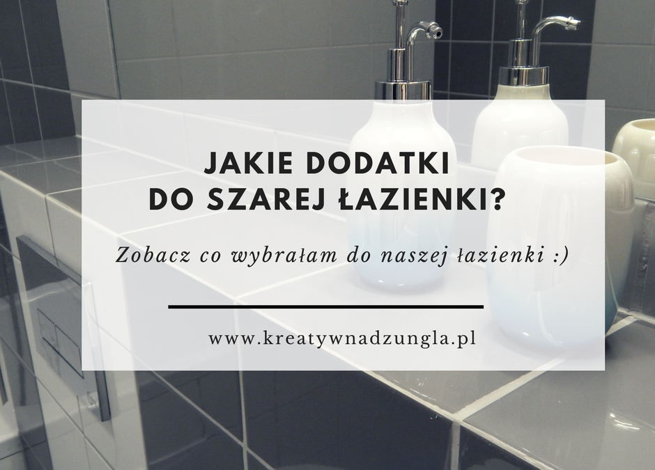 Jakie dodatki do szarej łazienki?
